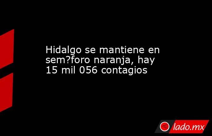 Hidalgo se mantiene en sem?foro naranja, hay 15 mil 056 contagios. Noticias en tiempo real