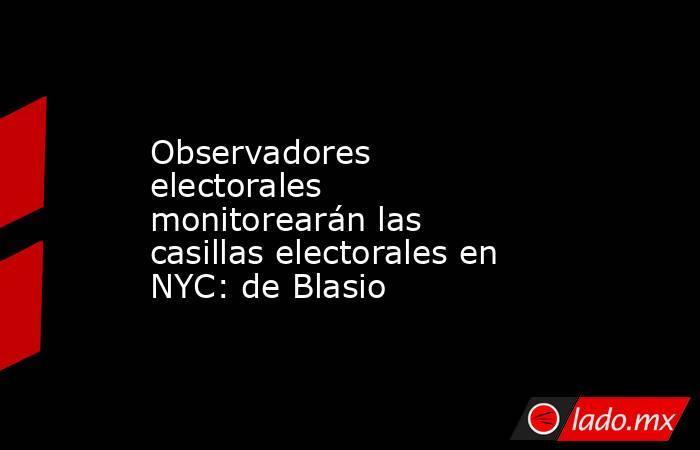 Observadores electorales monitorearán las casillas electorales en NYC: de Blasio. Noticias en tiempo real