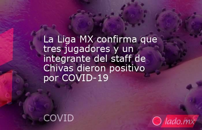 La Liga MX confirma que tres jugadores y un integrante del staff de Chivas dieron positivo por COVID-19. Noticias en tiempo real