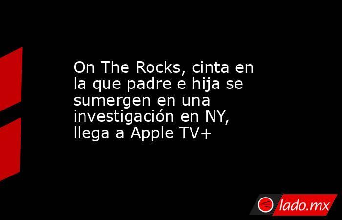 On The Rocks, cinta en la que padre e hija se sumergen en una investigación en NY, llega a Apple TV+. Noticias en tiempo real