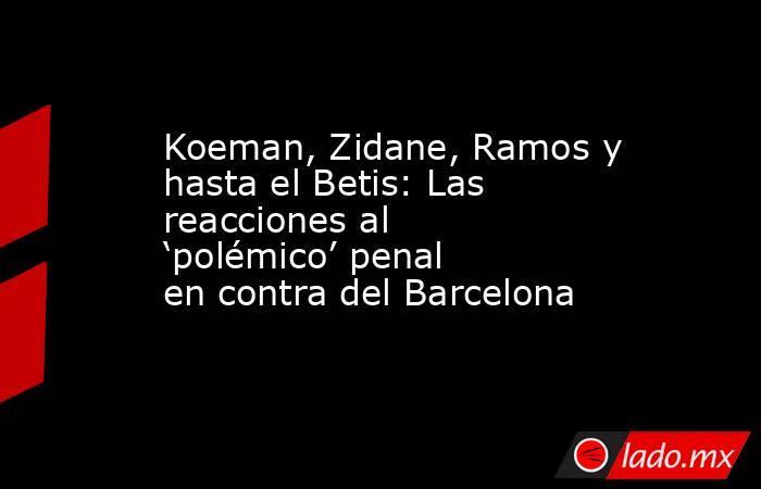 Koeman, Zidane, Ramos y hasta el Betis: Las reacciones al 'polémico' penal en contra del Barcelona. Noticias en tiempo real