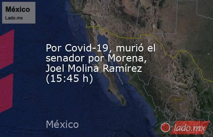 Por Covid-19, murió el senador por Morena, Joel Molina Ramírez (15:45 h). Noticias en tiempo real