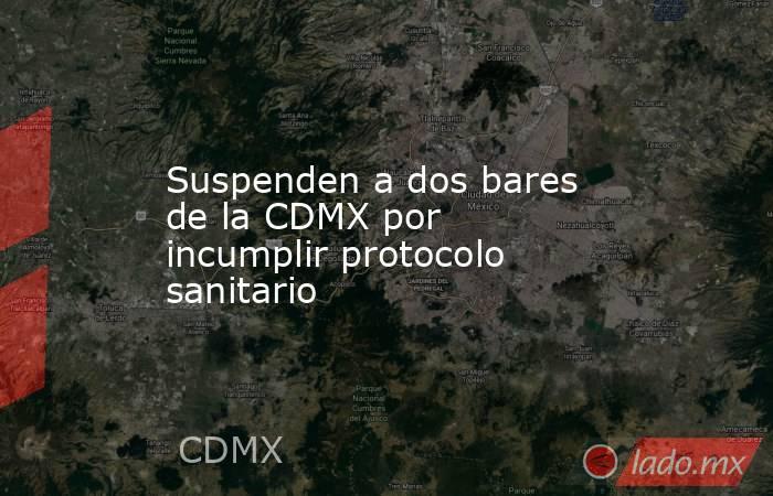 Suspenden a dos bares de la CDMX por incumplir protocolo sanitario. Noticias en tiempo real