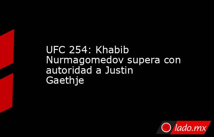UFC 254: Khabib Nurmagomedov supera con autoridad a Justin Gaethje. Noticias en tiempo real