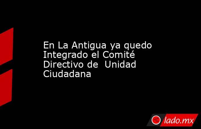 En La Antigua ya quedo Integrado el Comité Directivo de  Unidad Ciudadana. Noticias en tiempo real
