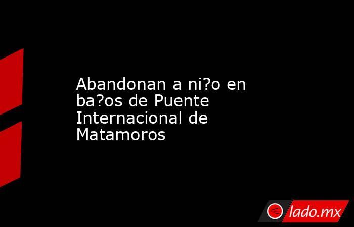 Abandonan a ni?o en ba?os de Puente Internacional de Matamoros. Noticias en tiempo real