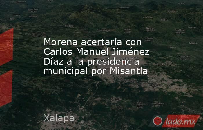 Morena acertaría con Carlos Manuel Jiménez Díaz a la presidencia municipal por Misantla. Noticias en tiempo real
