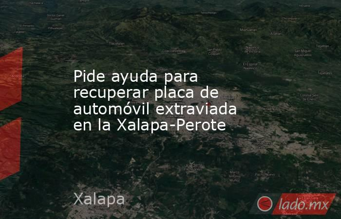 Pide ayuda para recuperar placa de automóvil extraviada en la Xalapa-Perote. Noticias en tiempo real