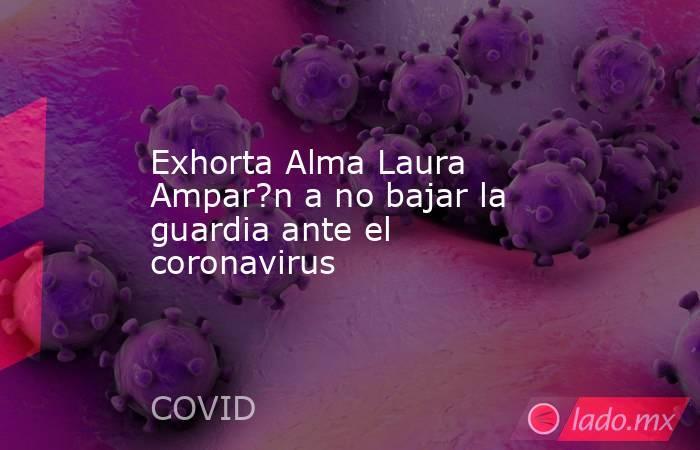 Exhorta Alma Laura Ampar?n a no bajar la guardia ante el coronavirus. Noticias en tiempo real