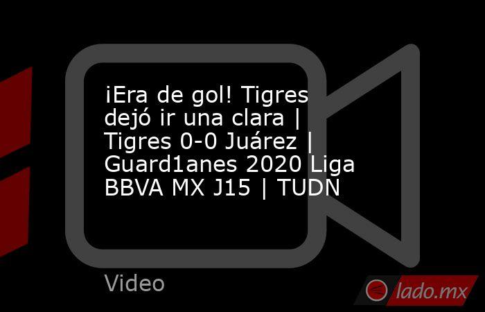 ¡Era de gol! Tigres dejó ir una clara | Tigres 0-0 Juárez | Guard1anes 2020 Liga BBVA MX J15 | TUDN. Noticias en tiempo real