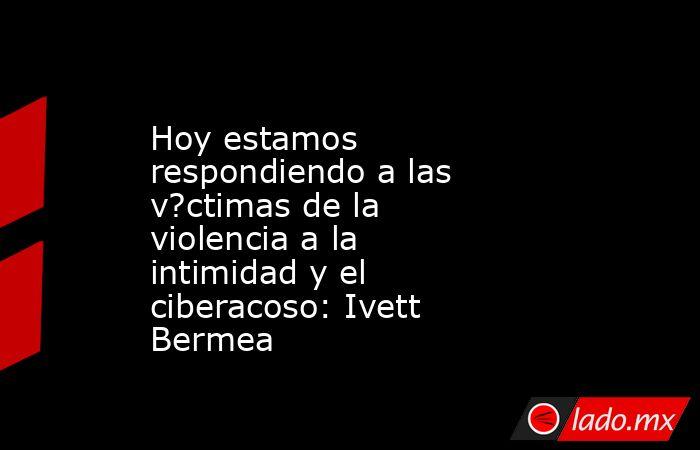 Hoy estamos respondiendo a las v?ctimas de la violencia a la intimidad y el ciberacoso: Ivett Bermea. Noticias en tiempo real
