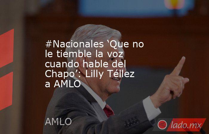 #Nacionales 'Que no le tiemble la voz cuando hable del Chapo': Lilly Téllez a AMLO. Noticias en tiempo real
