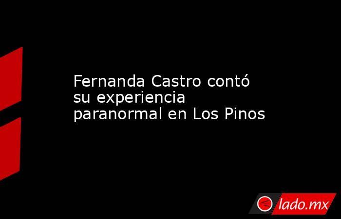 Fernanda Castro contó su experiencia paranormal en Los Pinos . Noticias en tiempo real