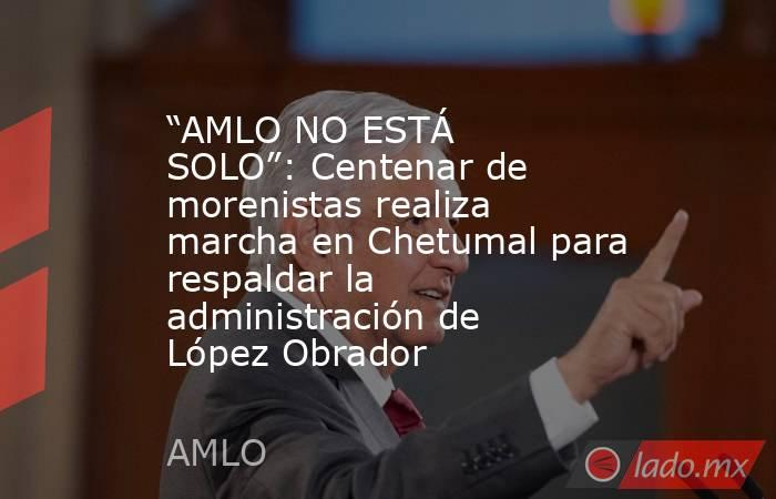 """""""AMLO NO ESTÁ SOLO"""": Centenar de morenistas realiza marcha en Chetumal para respaldar la administración de López Obrador. Noticias en tiempo real"""