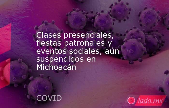 Clases presenciales, fiestas patronales y eventos sociales, aún suspendidos en Michoacán. Noticias en tiempo real