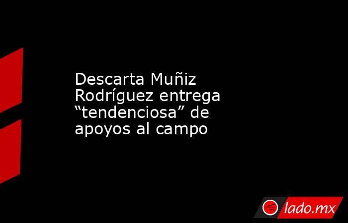 """Descarta Muñiz Rodríguez entrega """"tendenciosa"""" de apoyos al campo. Noticias en tiempo real"""