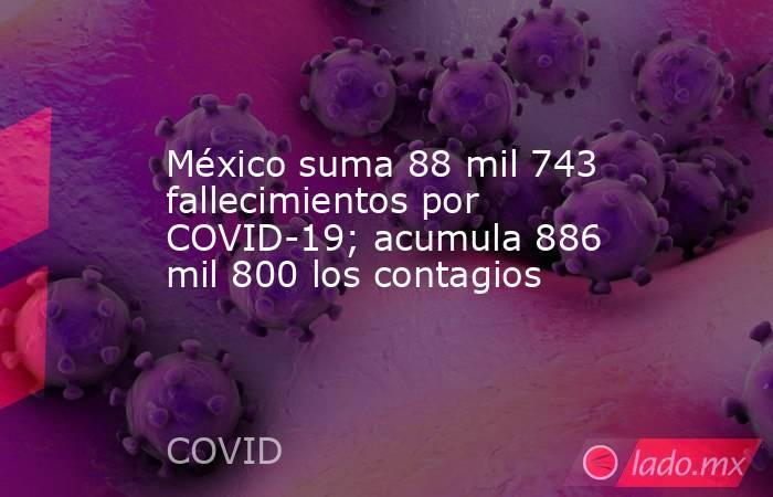 México suma 88 mil 743 fallecimientos por COVID-19; acumula 886 mil 800 los contagios. Noticias en tiempo real