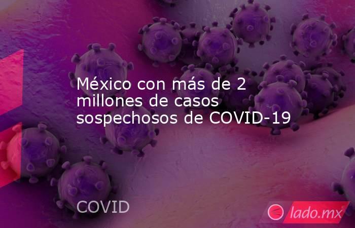 México con más de 2 millones de casos sospechosos de COVID-19. Noticias en tiempo real
