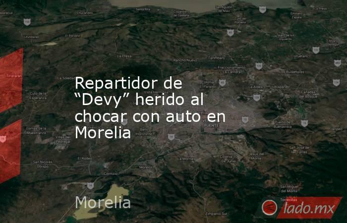 """Repartidor de """"Devy"""" herido al chocar con auto en Morelia. Noticias en tiempo real"""