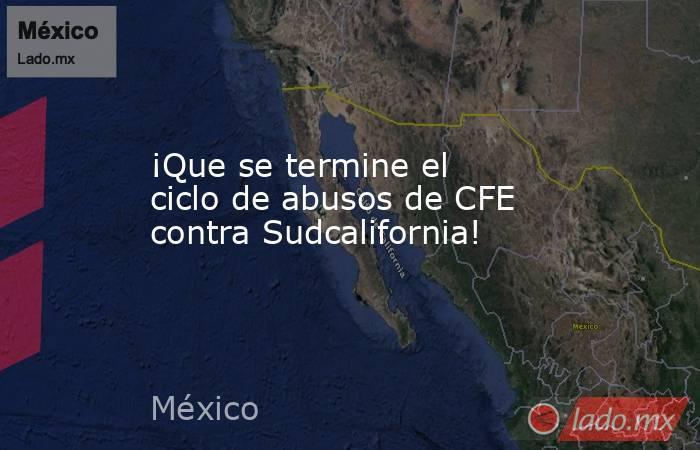 ¡Que se termine el ciclo de abusos de CFE contra Sudcalifornia!. Noticias en tiempo real