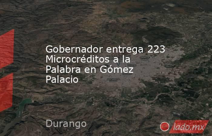 Gobernador entrega 223 Microcréditos a la Palabra en Gómez Palacio. Noticias en tiempo real