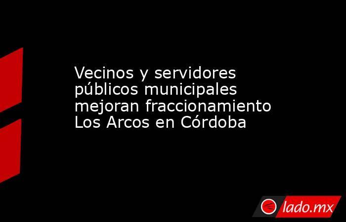 Vecinos y servidores públicos municipales mejoran fraccionamiento Los Arcos en Córdoba. Noticias en tiempo real