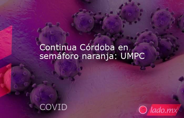 Continua Córdoba en semáforo naranja: UMPC. Noticias en tiempo real