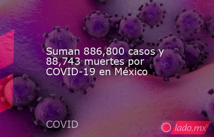 Suman 886,800 casos y 88,743 muertes por COVID-19 en México. Noticias en tiempo real