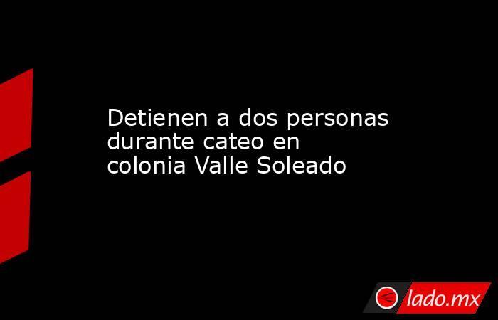 Detienen a dos personas durante cateo en colonia Valle Soleado . Noticias en tiempo real