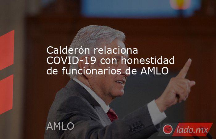 Calderón relaciona COVID-19 con honestidad de funcionarios de AMLO. Noticias en tiempo real