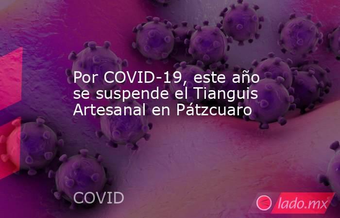Por COVID-19, este año se suspende el Tianguis Artesanal en Pátzcuaro. Noticias en tiempo real