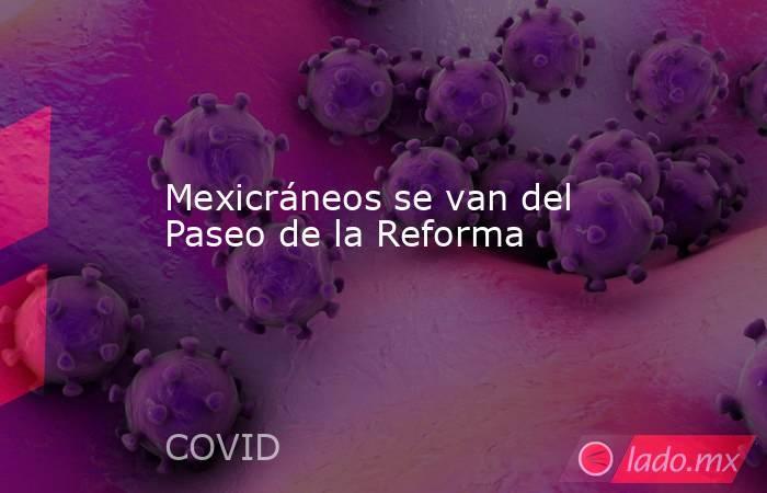 Mexicráneos se van del Paseo de la Reforma. Noticias en tiempo real