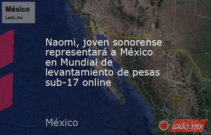Naomi, joven sonorense representará a México en Mundial de levantamiento de pesas sub-17 online. Noticias en tiempo real