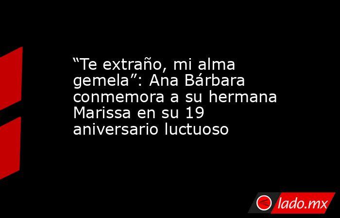 """""""Te extraño, mi alma gemela"""": Ana Bárbara conmemora a su hermana Marissa en su 19 aniversario luctuoso. Noticias en tiempo real"""