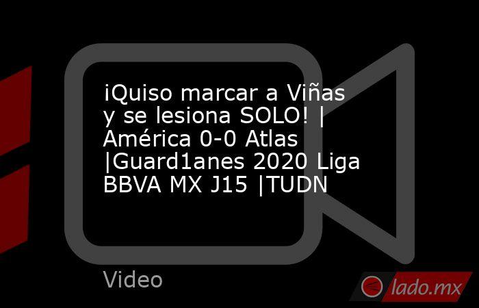 ¡Quiso marcar a Viñas y se lesiona SOLO! | América 0-0 Atlas |Guard1anes 2020 Liga BBVA MX J15 |TUDN. Noticias en tiempo real