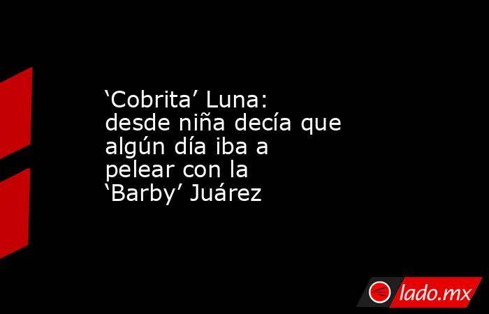 'Cobrita' Luna: desde niña decía que algún día iba a pelear con la 'Barby' Juárez. Noticias en tiempo real