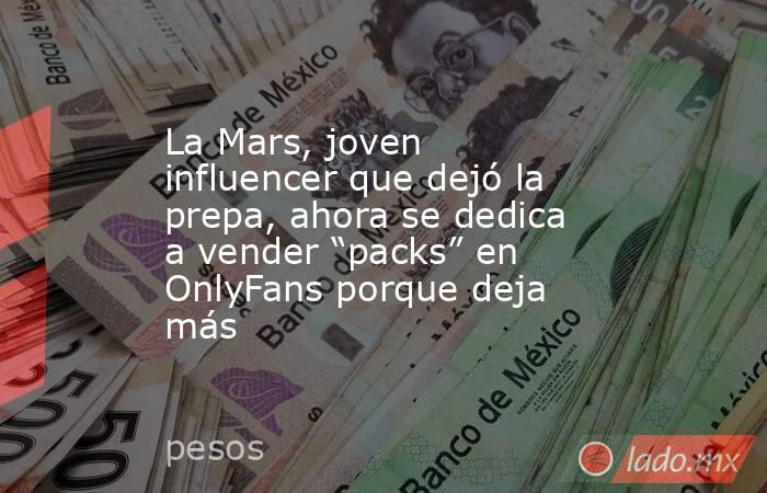 """La Mars, joven influencer que dejó la prepa, ahora se dedica a vender """"packs"""" en OnlyFans porque deja más. Noticias en tiempo real"""
