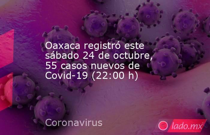 Oaxaca registró este sábado 24 de octubre, 55 casos nuevos de Covid-19 (22:00 h). Noticias en tiempo real