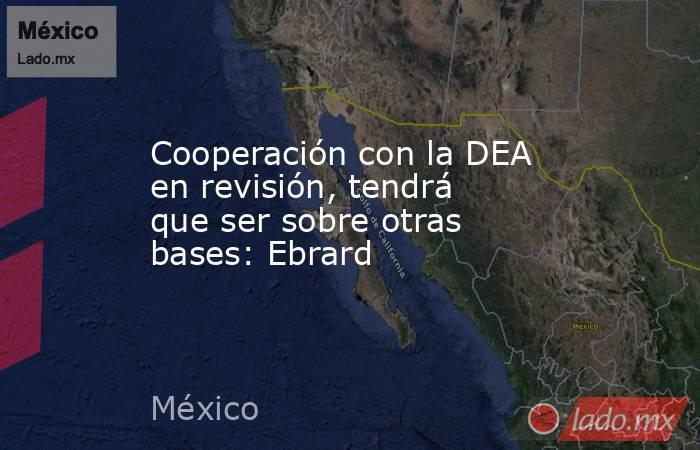 Cooperación con la DEA en revisión, tendrá que ser sobre otras bases: Ebrard. Noticias en tiempo real