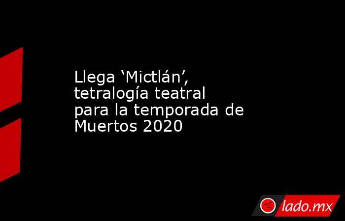 Llega 'Mictlán', tetralogía teatral para la temporada de Muertos 2020. Noticias en tiempo real