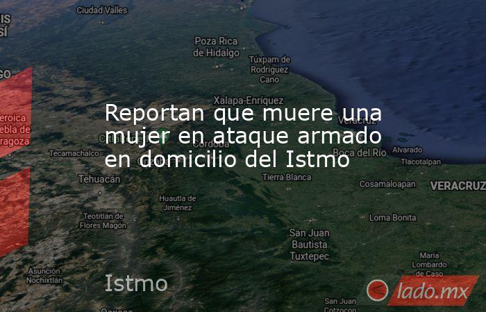Reportan que muere una mujer en ataque armado en domicilio del Istmo. Noticias en tiempo real