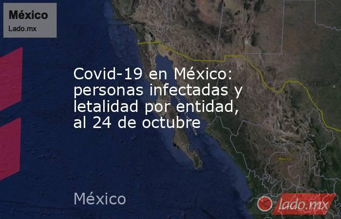 Covid-19 en México: personas infectadas y letalidad por entidad, al 24 de octubre. Noticias en tiempo real