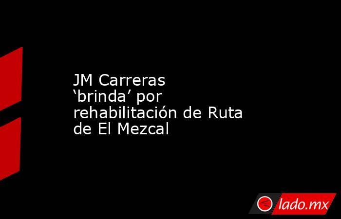 JM Carreras 'brinda' por rehabilitación de Ruta de El Mezcal. Noticias en tiempo real