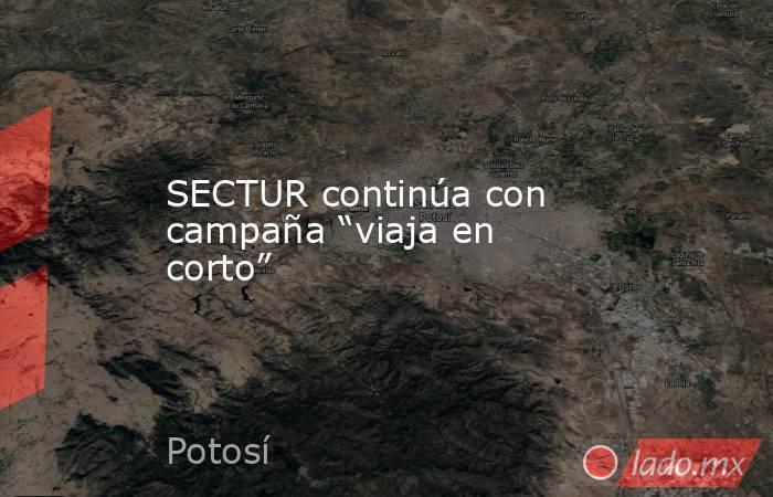 """SECTUR continúa con campaña """"viaja en corto"""". Noticias en tiempo real"""