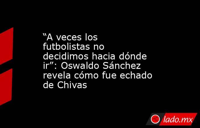 """""""A veces los futbolistas no decidimos hacia dónde ir"""": Oswaldo Sánchez revela cómo fue echado de Chivas. Noticias en tiempo real"""