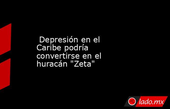 Depresión en el Caribe podría convertirse en el huracán