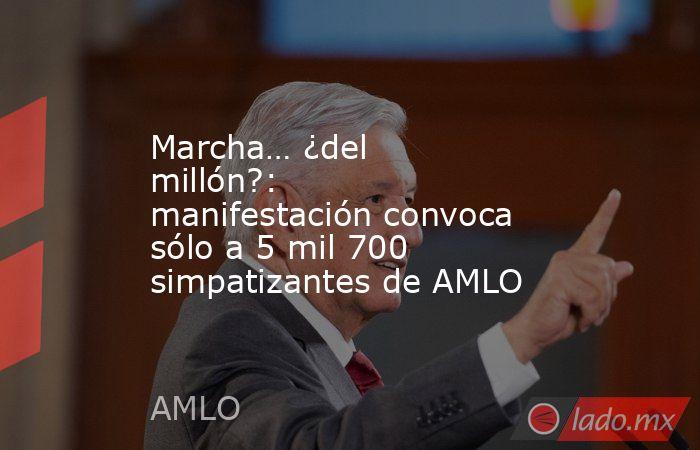 Marcha… ¿del millón?: manifestación convoca sólo a 5 mil 700 simpatizantes de AMLO. Noticias en tiempo real