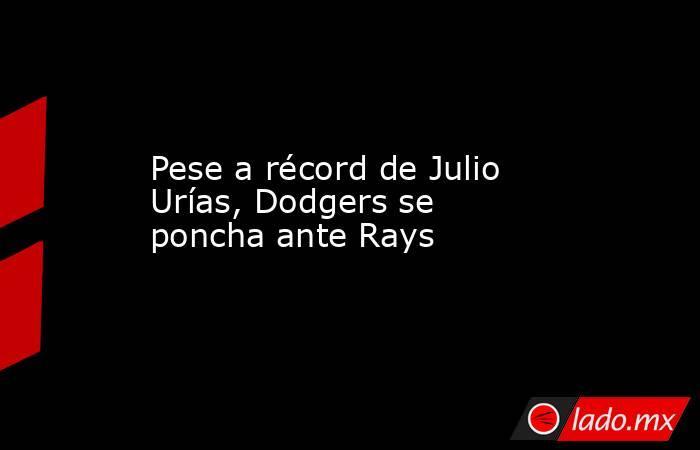 Pese a récord de Julio Urías, Dodgers se poncha ante Rays. Noticias en tiempo real