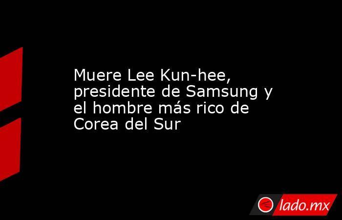 Muere Lee Kun-hee, presidente de Samsung y el hombre más rico de Corea del Sur. Noticias en tiempo real