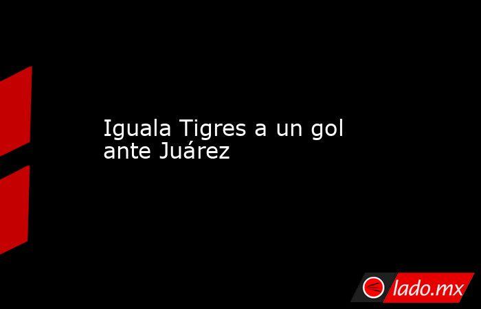 Iguala Tigres a un gol ante Juárez. Noticias en tiempo real